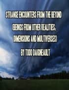 Strange Encounters from the Beyond (Beings from Other Realities, Dimensions and Multiverses) ebook by Todd Daigneault