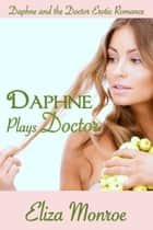 Daphne Plays Doctor - Daphne and the Doctor Erotic Romance, #1 ebook by Eliza Monroe