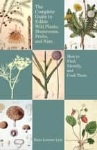 The Complete Guide to Edible Wild Plants, Mushrooms, Fruits, and Nuts, 2nd ebook by Katie Letcher Lyle