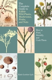 The Complete Guide to Edible Wild Plants, Mushrooms, Fruits, and Nuts, 2nd - How to Find, Identify, and Cook Them ebook by Katie Letcher Lyle
