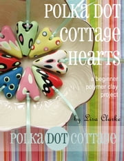 Polka Dot Cottage Hearts - A Beginner Polymer Clay Project ebook by Lisa Clarke