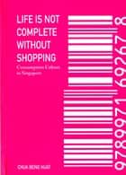 Life Is Not Complete Without Shopping - Consumption Culture in Singapore ebook by Chua Beng Huat