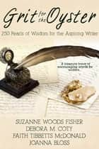 Grit for the Oyster - 250 Pearls of Wisdom for Aspiring Wriers ebook by Suzanne Woods Fisher, Debora Coty, Joanna Bloss,...