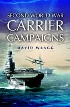 Second World War Carrier Campaigns ebook by Wragg, David
