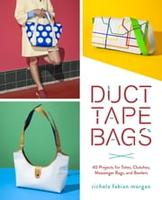 Duct Tape Bags - 40 Projects for Totes, Clutches, Messenger Bags, and Bowlers ebook by Richela Fabian Morgan