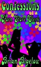 Confessions Of A Porn Store Clerk ebook by Brian Bigelow