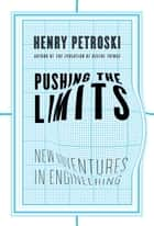 Pushing the Limits - New Adventures in Engineering ebook by Henry Petroski