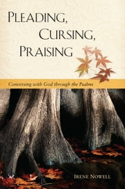 Pleading, Cursing, Praising - Conversing with God through the Psalms ebook by Irene Nowell OSB