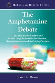 The Amphetamine Debate: The Use of Adderall, Ritalin and Related Drugs for Behavior Modification, Neuroenhancement and Anti-Aging Purposes ebook by Elaine A. Moore