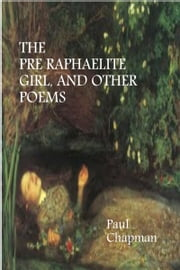 The Pre-Raphaelite Girl And Other Poems ebook by Paul Chapman