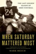 When Saturday Mattered Most - The Last Golden Season of Army Football ebook by Mark Beech