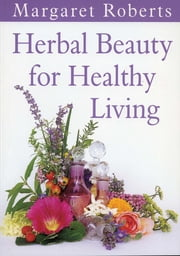 Herbal Beauty for Healthy Living ebook by Margaret Roberts