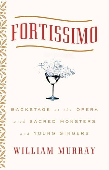 Fortissimo - Backstage at the Opera with Sacred Monsters and Young Singers eBook by William Murray