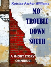 Mo' Trouble Down South--An Omnibus Collection of Historical Fiction -- Also read Trouble Down South and Other Stories ebook by Katrina Parker Williams