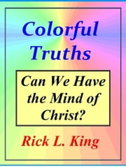 Colorful Truths: Can We Have the Mind of Christ? ebook by Rick King