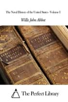 The Naval History of the United States - Volume I ebook by Willis John Abbot