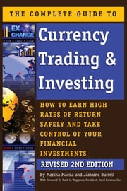 The Complete Guide to Currency Trading & Investing - How to Earn High Rates of Return Safely and Take Control of Your Financial Investments REVISED 2nd Edition ebook by Martha Maeda