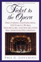 Ticket to the Opera - Discovering and Exploring 100 Famous Works, History, Lore, and Singers, with Rec ebook by Phil G. Goulding