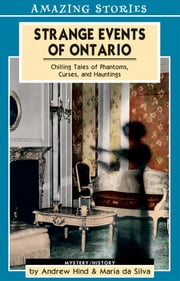 Strange Events of Ontario - Chilling Tales of Phantoms, Curses and Hauntings ebook by Andrew Hind,Maria Da Silva