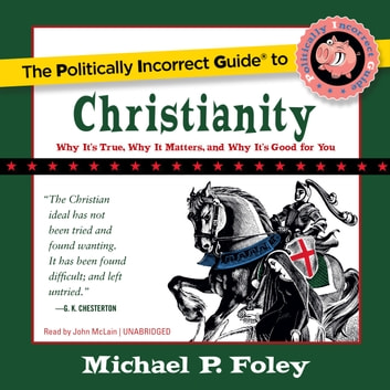 The Politically Incorrect Guide to Christianity - Why It's True, Why It Matters, and Why It's Good for You audiobook by Michael P. Foley