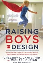 Raising Boys by Design - What the Bible and Brain Science Reveal About What Your Son Needs to Thrive ebook by Michael Gurian, Ann McMurray, Dr. Gregory L. Jantz