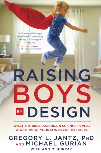 Raising Boys by Design - What the Bible and Brain Science Reveal About What Your Son Needs to Thrive ebook by Michael Gurian,Dr. Gregory L. Jantz