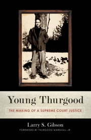 Young Thurgood - The Making of a Supreme Court Justice ebook by Larry S. Gibson,Thurgood Marshall, Jr.