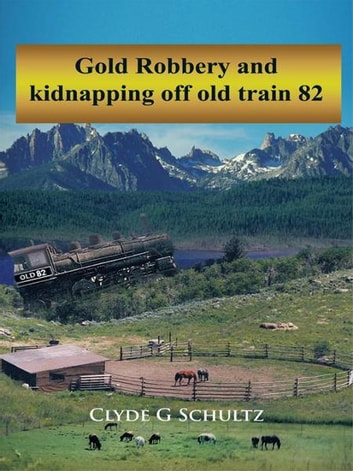 Gold Robbery and kidnapping off old train 82 ebook by Clyde G Schultz