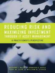Reducing Risk and Maximizing Investment Through IT Asset Management: A Practitioner's Perspective ebook by Allen, Richard L.