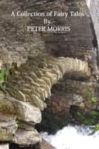 A Collection Of Fairy Tales ebook by Peter Morris