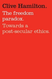 Freedom Paradox - Towards a post-secular ethics ebook by Clive Hamilton
