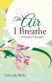 The Air I Breathe - A Mother's Struggles ebook by Deborah Wells