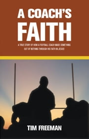 A Coach's Faith - A True Story of How a Football Coach Made Something Out of Nothing Through His Faith in Jesus ebook by Tim Freeman