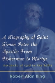 A Biography of Saint Simon Peter the Apostle: From Fisherman to Martyr (Servants of God in the Bible) ebook by Robert Alan King