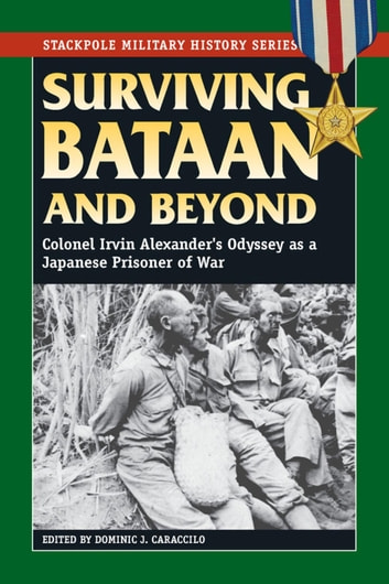 Surviving Bataan and Beyond - Colonel Irvin Alexander's Odyssey as a Japanese Prisoner of War ebook by