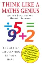 Think Like A Maths Genius - The Art of Calculating in Your Head ebook by Arthur Benjamin, Michael Shermer