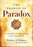 The Promise of Paradox ebook by Parker J. Palmer