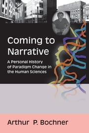 Coming to Narrative - A Personal History of Paradigm Change in the Human Sciences ebook by Arthur P Bochner
