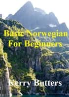 Basic Norwegian For Beginners. ebook by Kerry Butters