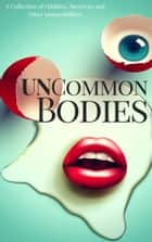 UnCommon Bodies - A Collection of Oddities, Survivors, and Other Impossibilities ebook by P.K. Tyler, Sessha Batto, Robb Grindstaff,...