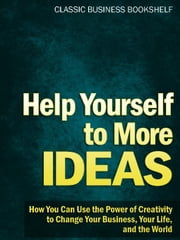 Help Yourself to More Ideas - How You Can Use The Power of Creativity to Change Your Business, Your Life, and The World ebook by Classic Business Bookshelf
