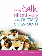 Using Talk Effectively in the Primary Classroom ebook by Richard Eke,John Lee