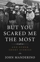 But You Scared Me the Most - And Other Short Stories ebook by John Manderino
