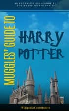 Muggle's Guide To Harry Potter - An extensive guidebook to the Harry Potter series. ebook by Wikipedia Contributors