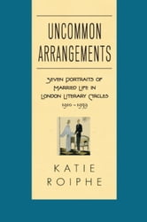 Uncommon Arrangements - Seven Portraits of Married Life in London Literary Circles 1910-1939 ebook by Katie Roiphe