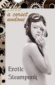 Like a Corset Undone - Erotic Steampunk ebook by J. Blackmore