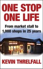 One Stop, One Life - From market stall to 1000 shops in 25 years ebook by Kevin Threlfall