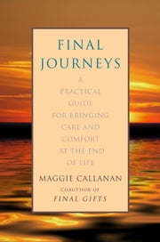 Final Journeys - A Practical Guide for Bringing Care and Comfort at the End of Life ebook by Maggie Callanan
