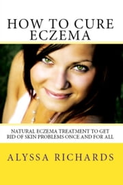 How To Cure Eczema: Natural Eczema Treatment To Get Rid Of Skin Problems Once And For All ebook by Alyssa Richards