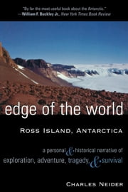 Edge of the World - Ross Island, Antarctica A Personal and Historical Narrative of Exploration, Adventure, Tragedy, and Survival ebook by Charles Neider